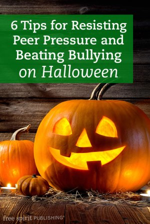 6 tips for resisting peer pressure and beating bullying on halloween free spirit publishing blog