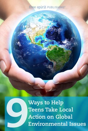 9 Ways to Help Teens Take Local Action on Global Environmental Issues