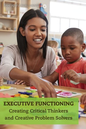 Executive Functioning: Creating Critical Thinkers and Creative Problem Solvers