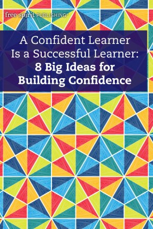 A Confident Learner Is a Successful Learner: 8 Big Ideas for Building Confidence