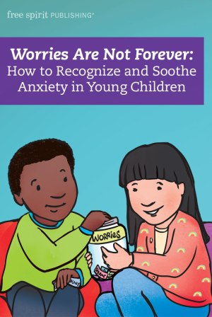 Worries Are Not Forever: How to Recognize and Soothe Anxiety in Young Children