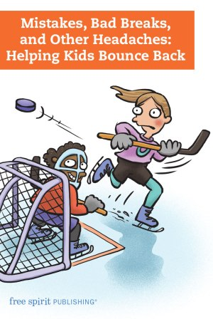 Mistakes, Bad Breaks, and Other Headaches: Helping Kids Bounce Back